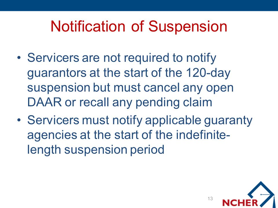 Notification of Suspension Servicers are not required to notify guarantors at the start of the 120-day suspension but must cancel any open DAAR or rec