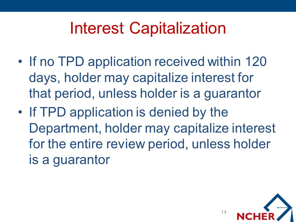 Interest Capitalization If no TPD application received within 120 days, holder may capitalize interest for that period, unless holder is a guarantor I