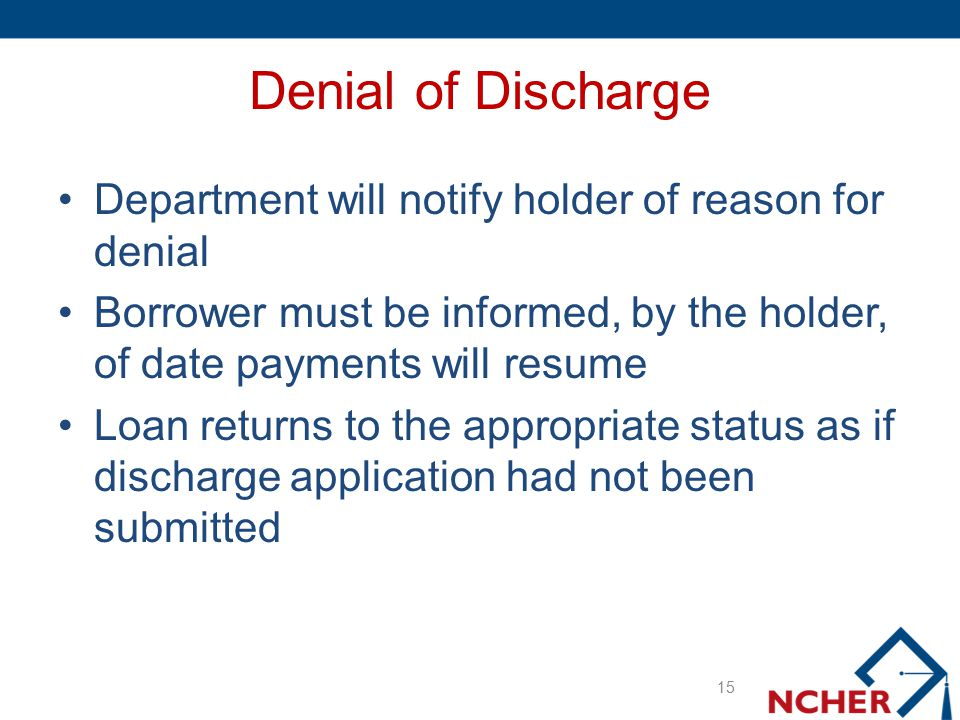 Denial of Discharge Department will notify holder of reason for denial Borrower must be informed, by the holder, of date payments will resume Loan ret