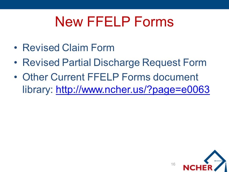 New FFELP Forms Revised Claim Form Revised Partial Discharge Request Form Other Current FFELP Forms document library: http://www.ncher.us/?page=e0063h