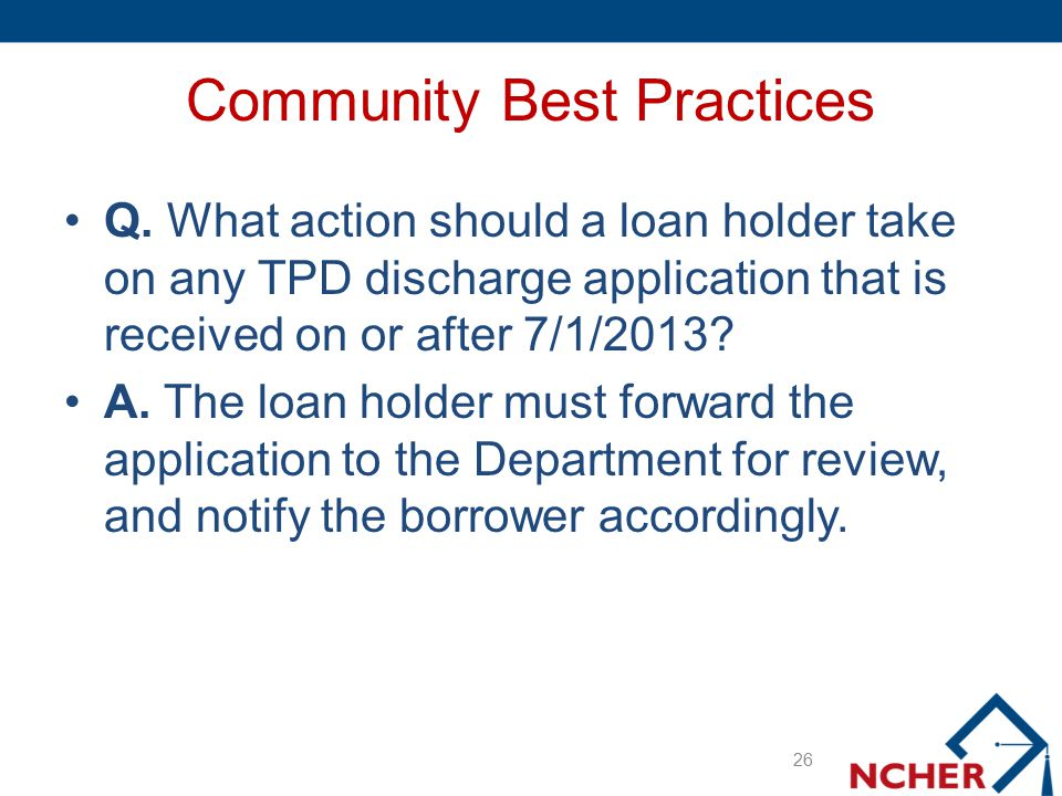 Community Best Practices Q. What action should a loan holder take on any TPD discharge application that is received on or after 7/1/2013? A. The loan