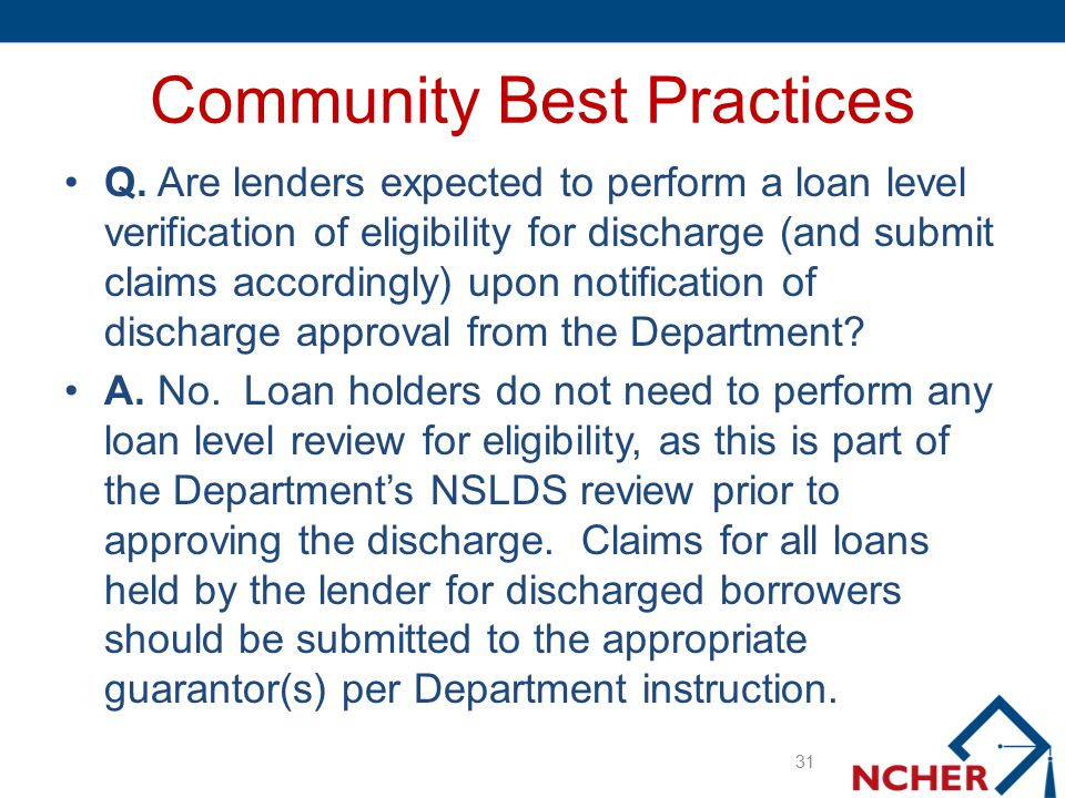 Community Best Practices Q. Are lenders expected to perform a loan level verification of eligibility for discharge (and submit claims accordingly) upo