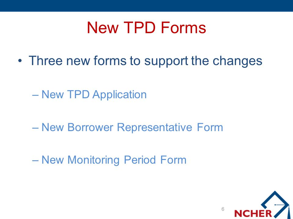 New TPD Forms Three new forms to support the changes –New TPD Application –New Borrower Representative Form –New Monitoring Period Form 6