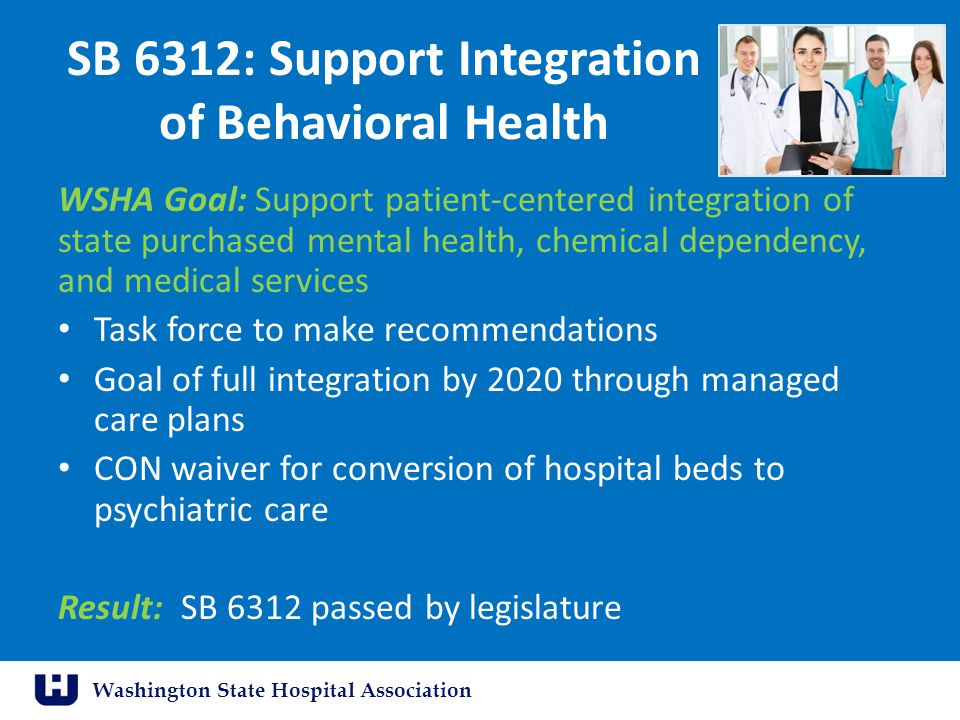 Washington State Hospital Association SB 6312: Support Integration of Behavioral Health WSHA Goal: Support patient-centered integration of state purchased mental health, chemical dependency, and medical services Task force to make recommendations Goal of full integration by 2020 through managed care plans CON waiver for conversion of hospital beds to psychiatric care Result: SB 6312 passed by legislature