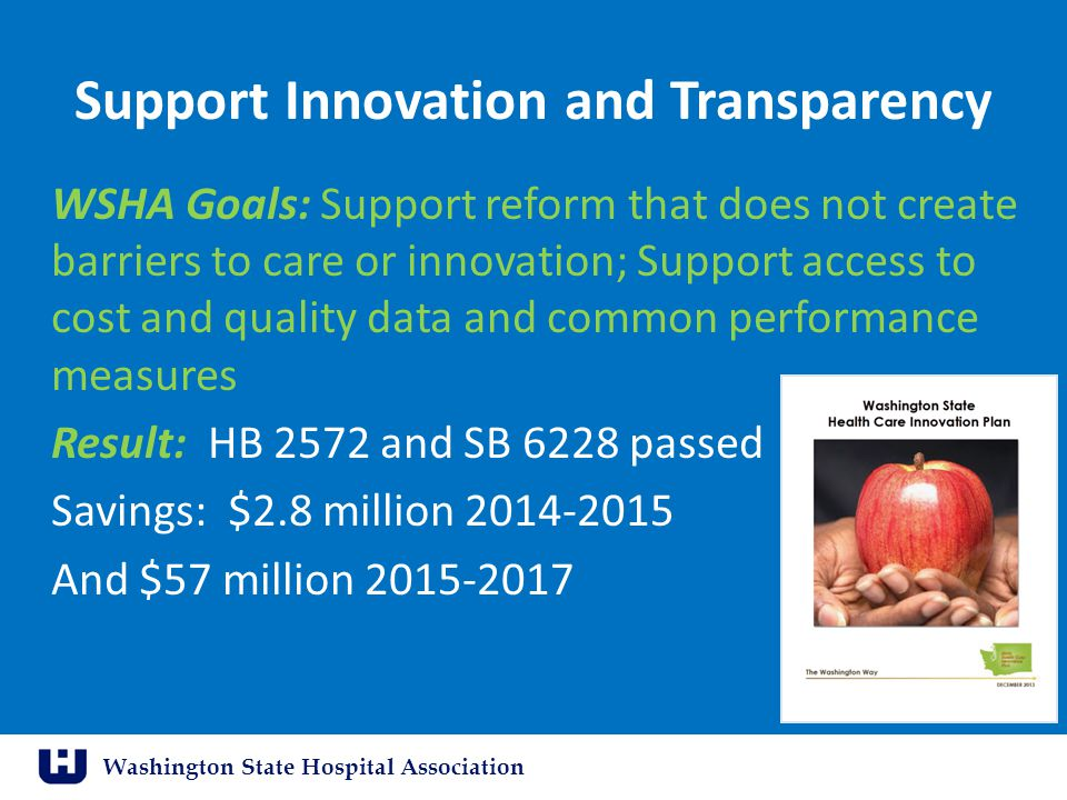 Washington State Hospital Association Support Innovation and Transparency WSHA Goals: Support reform that does not create barriers to care or innovati