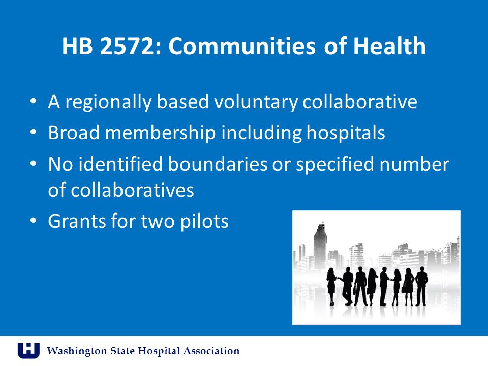Washington State Hospital Association HB 2572: Communities of Health A regionally based voluntary collaborative Broad membership including hospitals No identified boundaries or specified number of collaboratives Grants for two pilots