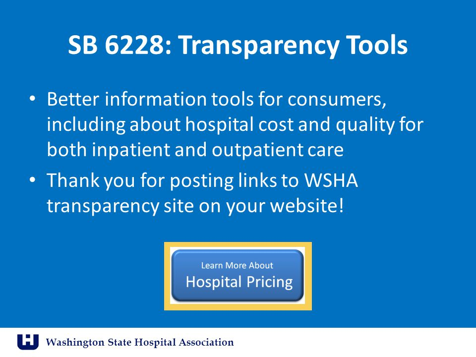 Washington State Hospital Association SB 6228: Transparency Tools Better information tools for consumers, including about hospital cost and quality for both inpatient and outpatient care Thank you for posting links to WSHA transparency site on your website!