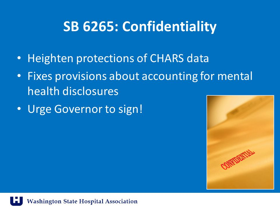 Washington State Hospital Association SB 6265: Confidentiality Heighten protections of CHARS data Fixes provisions about accounting for mental health