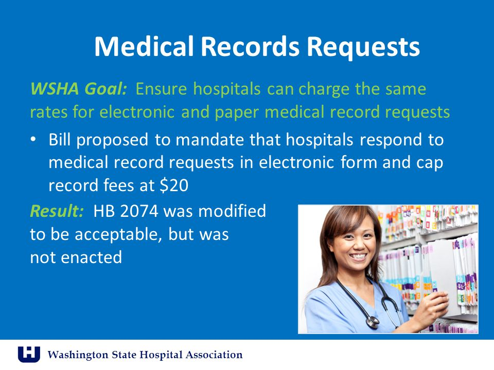 Washington State Hospital Association Medical Records Requests WSHA Goal: Ensure hospitals can charge the same rates for electronic and paper medical record requests Bill proposed to mandate that hospitals respond to medical record requests in electronic form and cap record fees at $20 Result: HB 2074 was modified to be acceptable, but was not enacted