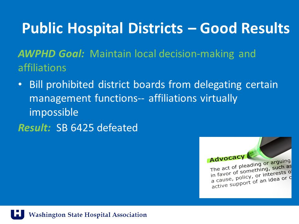 Washington State Hospital Association Public Hospital Districts – Good Results AWPHD Goal: Maintain local decision-making and affiliations Bill prohib