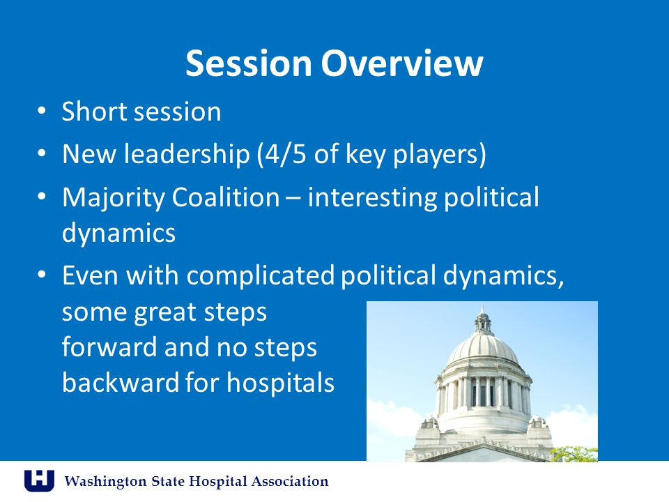 Washington State Hospital Association Session Overview Short session New leadership (4/5 of key players) Majority Coalition – interesting political dynamics Even with complicated political dynamics, some great steps forward and no steps backward for hospitals