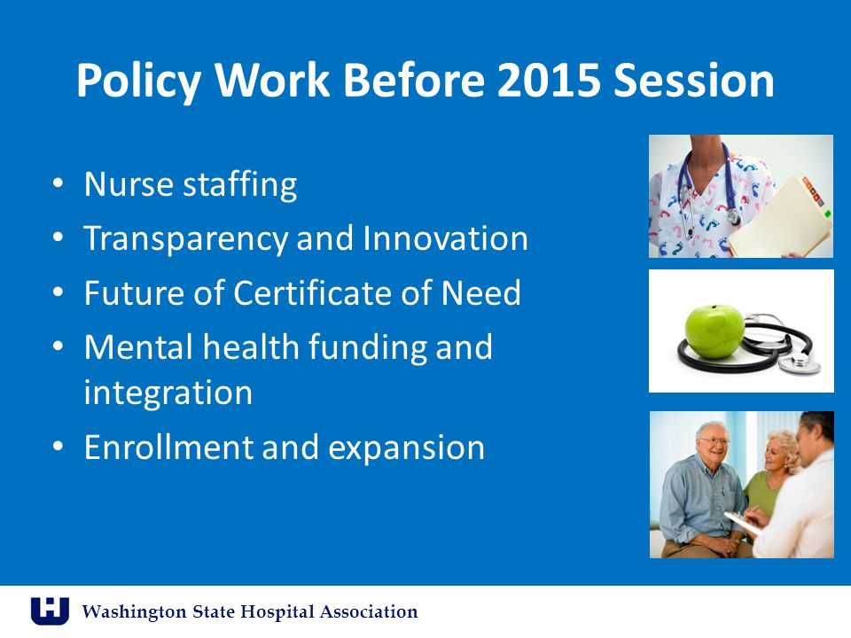 Washington State Hospital Association Policy Work Before 2015 Session Nurse staffing Transparency and Innovation Future of Certificate of Need Mental health funding and integration Enrollment and expansion