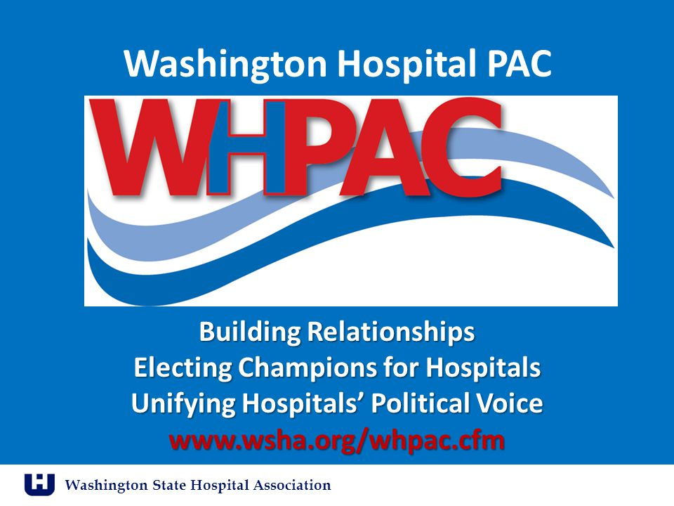 Washington State Hospital Association Washington Hospital PAC Building Relationships Electing Champions for Hospitals Unifying Hospitals' Political Vo