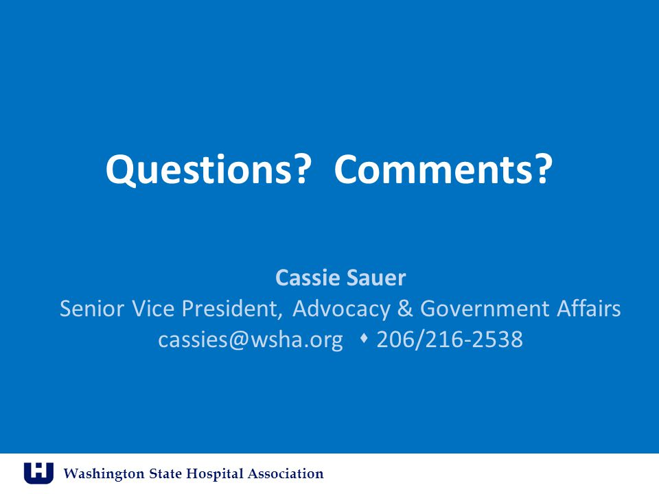 Washington State Hospital Association Questions? Comments? Cassie Sauer Senior Vice President, Advocacy & Government Affairs cassies@wsha.org  206/21