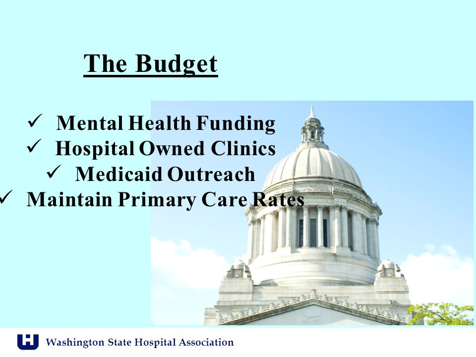Washington State Hospital Association The Budget Mental Health Funding Hospital Owned Clinics Medicaid Outreach Maintain Primary Care Rates