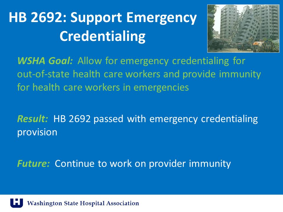 Washington State Hospital Association HB 2692: Support Emergency Credentialing WSHA Goal: Allow for emergency credentialing for out-of-state health care workers and provide immunity for health care workers in emergencies Result: HB 2692 passed with emergency credentialing provision Future: Continue to work on provider immunity