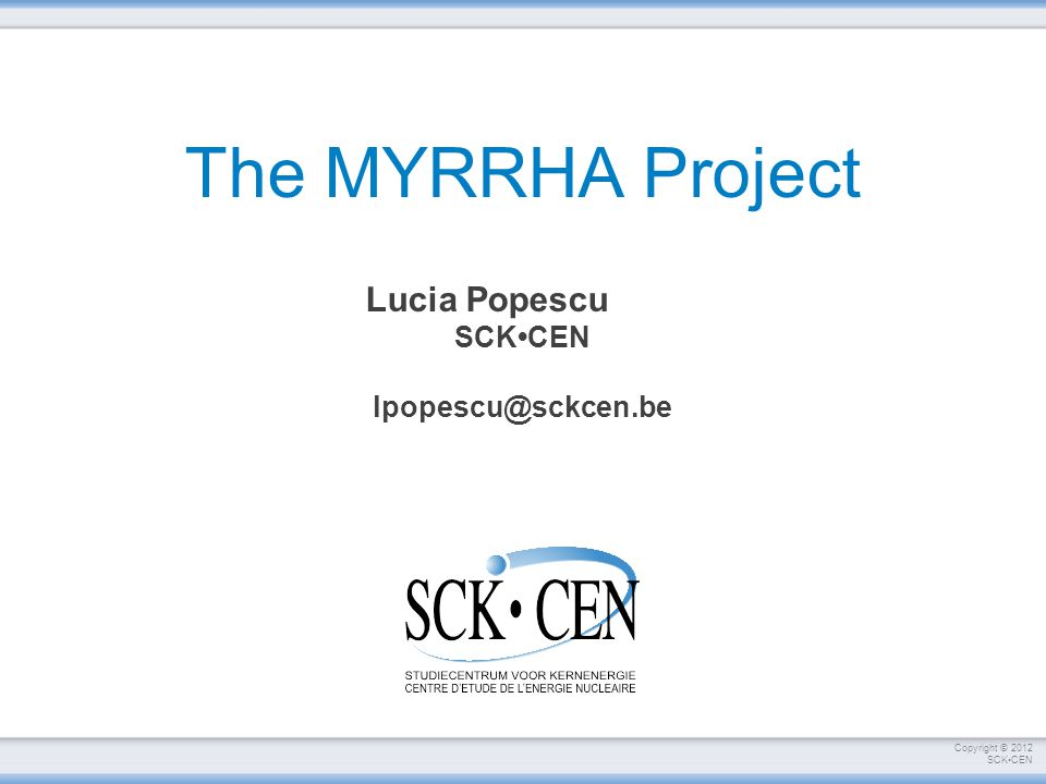 Copyright © 2012 SCKCEN The MYRRHA Project Lucia Popescu SCKCEN lpopescu@sckcen.be