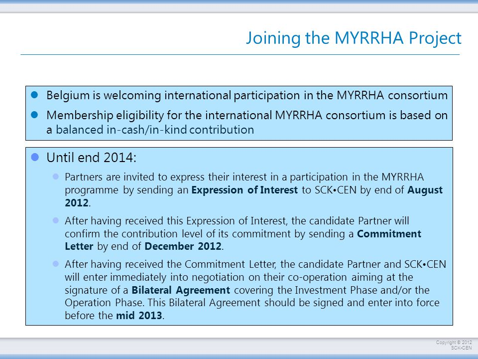 Copyright © 2012 SCKCEN Joining the MYRRHA Project Belgium is welcoming international participation in the MYRRHA consortium Membership eligibility for the international MYRRHA consortium is based on a balanced in-cash/in-kind contribution Until end 2014: Partners are invited to express their interest in a participation in the MYRRHA programme by sending an Expression of Interest to SCKCEN by end of August 2012.