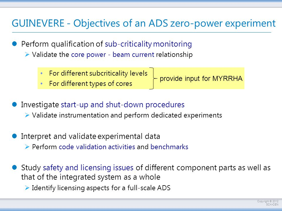 Copyright © 2012 SCKCEN GUINEVERE - Objectives of an ADS zero-power experiment Perform qualification of sub-criticality monitoring  Validate the core power - beam current relationship Investigate start-up and shut-down procedures  Validate instrumentation and perform dedicated experiments Interpret and validate experimental data  Perform code validation activities and benchmarks Study safety and licensing issues of different component parts as well as that of the integrated system as a whole  Identify licensing aspects for a full-scale ADS For different subcriticality levels For different types of cores provide input for MYRRHA