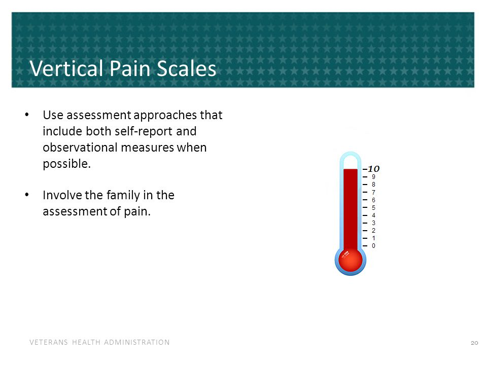 VETERANS HEALTH ADMINISTRATION Vertical Pain Scales Use assessment approaches that include both self-report and observational measures when possible.