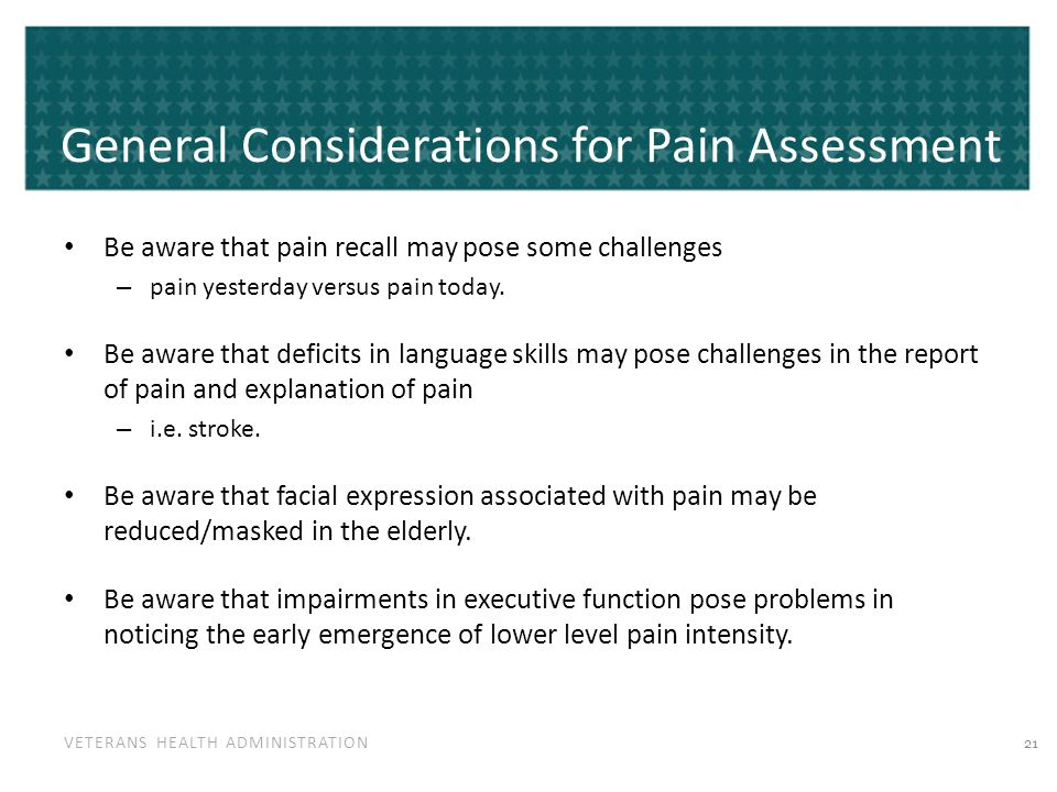 VETERANS HEALTH ADMINISTRATION General Considerations for Pain Assessment Be aware that pain recall may pose some challenges – pain yesterday versus pain today.