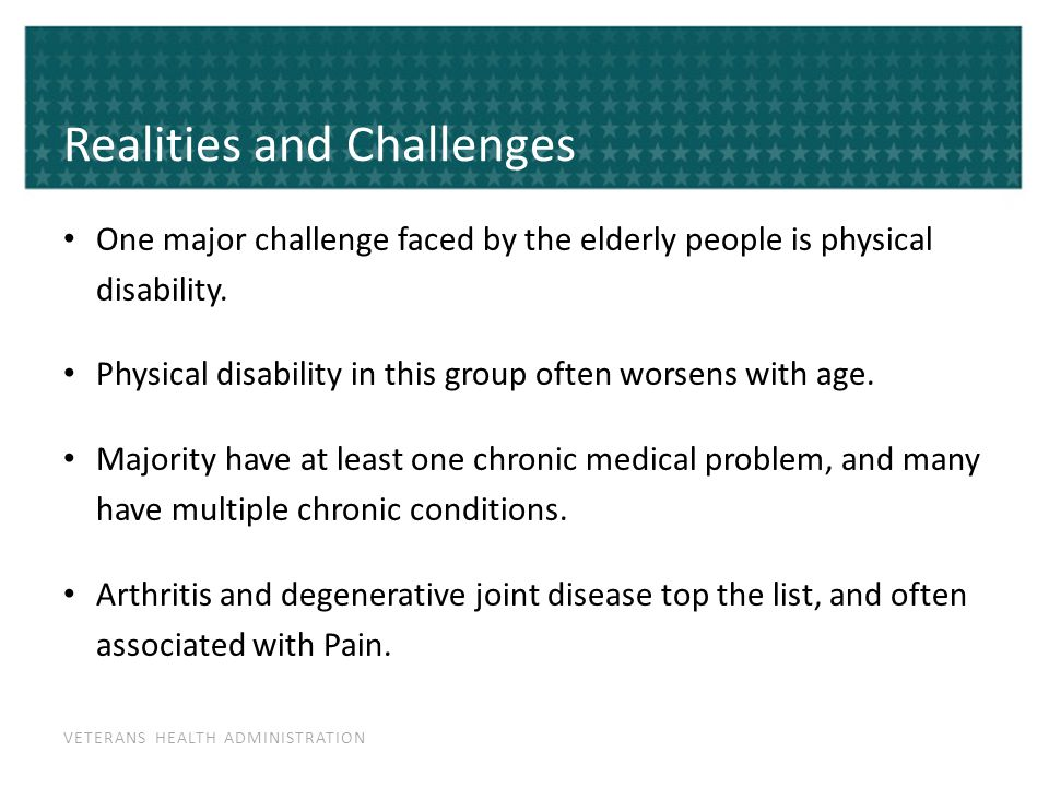 VETERANS HEALTH ADMINISTRATION Realities and Challenges One major challenge faced by the elderly people is physical disability. Physical disability in