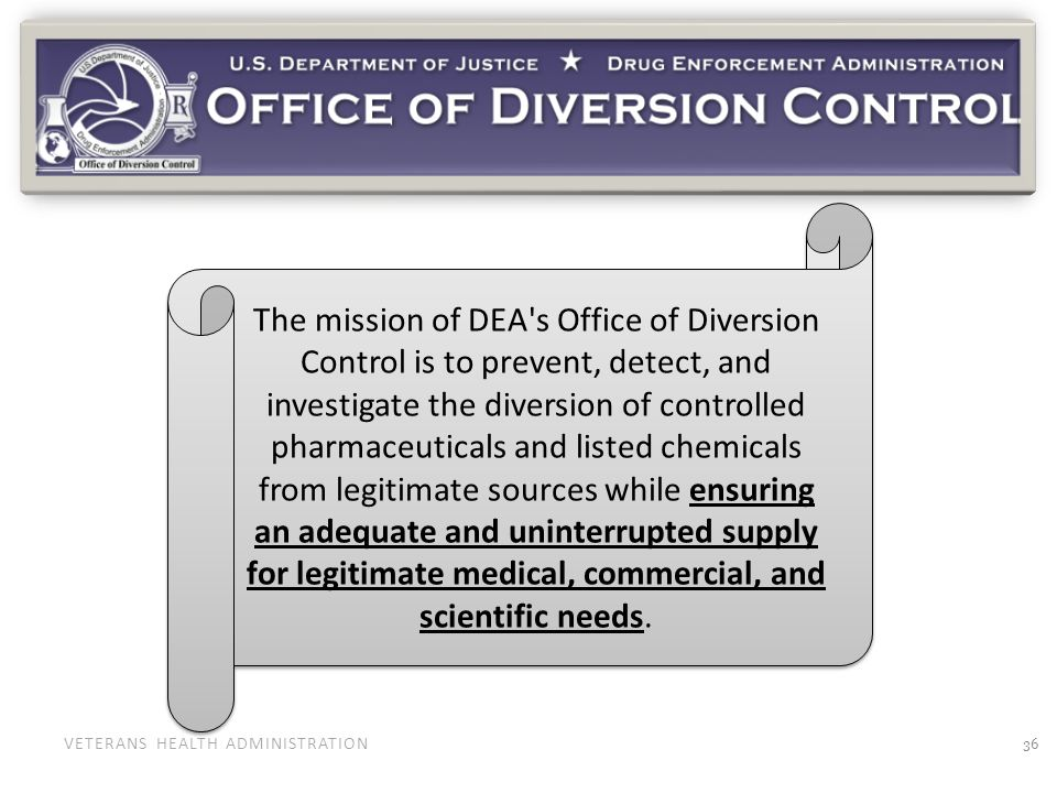 VETERANS HEALTH ADMINISTRATION The mission of DEA's Office of Diversion Control is to prevent, detect, and investigate the diversion of controlled pha