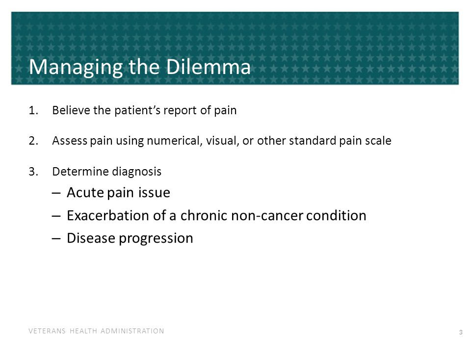 VETERANS HEALTH ADMINISTRATION Managing the Dilemma 1.Believe the patient's report of pain 2.Assess pain using numerical, visual, or other standard pa