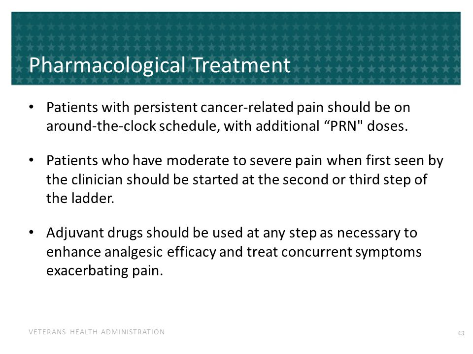 VETERANS HEALTH ADMINISTRATION Pharmacological Treatment Patients with persistent cancer-related pain should be on around-the-clock schedule, with additional PRN doses.