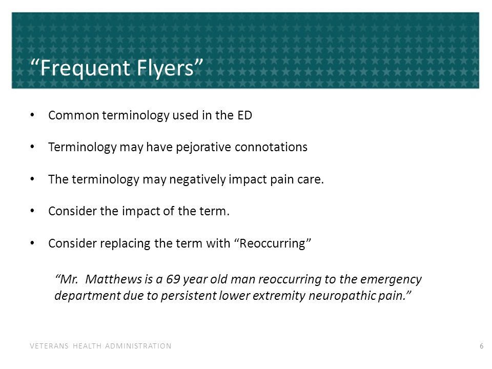 VETERANS HEALTH ADMINISTRATION Frequent Flyers Common terminology used in the ED Terminology may have pejorative connotations The terminology may negatively impact pain care.
