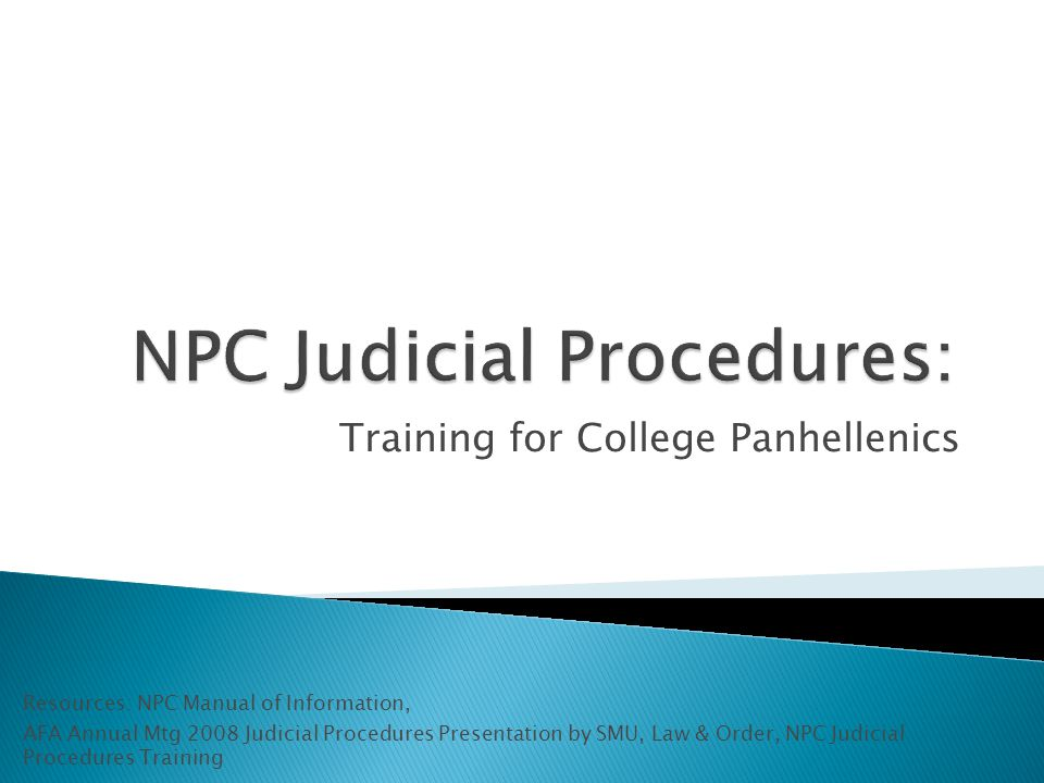 Training for College Panhellenics Resources: NPC Manual of Information, AFA Annual Mtg 2008 Judicial Procedures Presentation by SMU, Law & Order, NPC Judicial Procedures Training