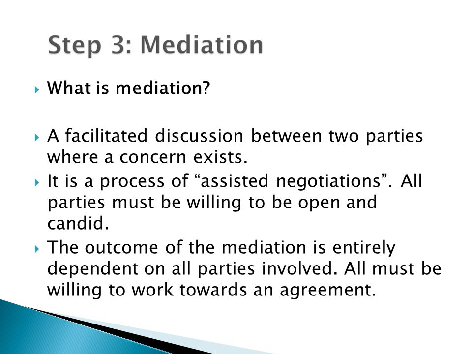  What is mediation.  A facilitated discussion between two parties where a concern exists.