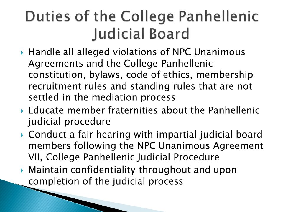  Handle all alleged violations of NPC Unanimous Agreements and the College Panhellenic constitution, bylaws, code of ethics, membership recruitment rules and standing rules that are not settled in the mediation process  Educate member fraternities about the Panhellenic judicial procedure  Conduct a fair hearing with impartial judicial board members following the NPC Unanimous Agreement VII, College Panhellenic Judicial Procedure  Maintain confidentiality throughout and upon completion of the judicial process