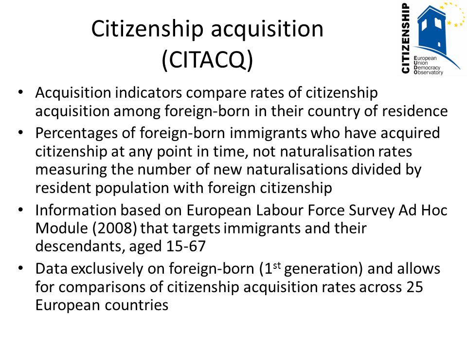 Citizenship acquisition (CITACQ) Acquisition indicators compare rates of citizenship acquisition among foreign-born in their country of residence Percentages of foreign-born immigrants who have acquired citizenship at any point in time, not naturalisation rates measuring the number of new naturalisations divided by resident population with foreign citizenship Information based on European Labour Force Survey Ad Hoc Module (2008) that targets immigrants and their descendants, aged 15-67 Data exclusively on foreign-born (1 st generation) and allows for comparisons of citizenship acquisition rates across 25 European countries