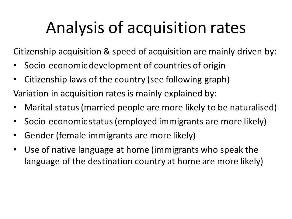 Analysis of acquisition rates Citizenship acquisition & speed of acquisition are mainly driven by: Socio-economic development of countries of origin Citizenship laws of the country (see following graph) Variation in acquisition rates is mainly explained by: Marital status (married people are more likely to be naturalised) Socio-economic status (employed immigrants are more likely) Gender (female immigrants are more likely) Use of native language at home (immigrants who speak the language of the destination country at home are more likely)