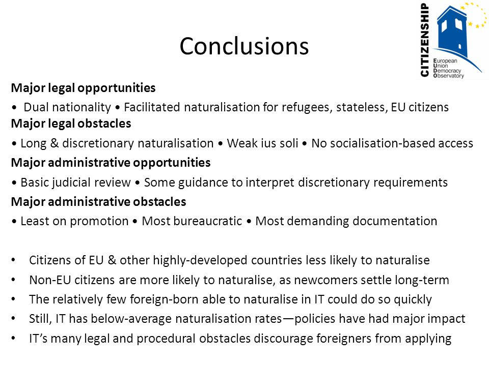Conclusions Major legal opportunities Dual nationality Facilitated naturalisation for refugees, stateless, EU citizens Major legal obstacles Long & discretionary naturalisation Weak ius soli No socialisation-based access Major administrative opportunities Basic judicial review Some guidance to interpret discretionary requirements Major administrative obstacles Least on promotion Most bureaucratic Most demanding documentation Citizens of EU & other highly-developed countries less likely to naturalise Non-EU citizens are more likely to naturalise, as newcomers settle long-term The relatively few foreign-born able to naturalise in IT could do so quickly Still, IT has below-average naturalisation rates—policies have had major impact IT's many legal and procedural obstacles discourage foreigners from applying