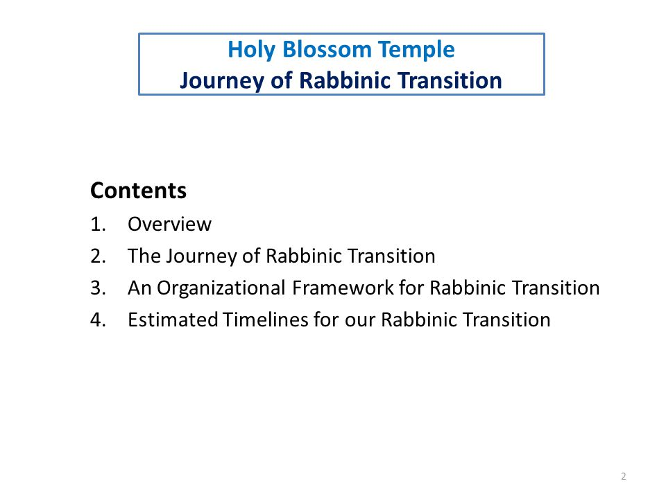 Contents 1.Overview 2.The Journey of Rabbinic Transition 3.An Organizational Framework for Rabbinic Transition 4.Estimated Timelines for our Rabbinic Transition 2 Holy Blossom Temple Journey of Rabbinic Transition