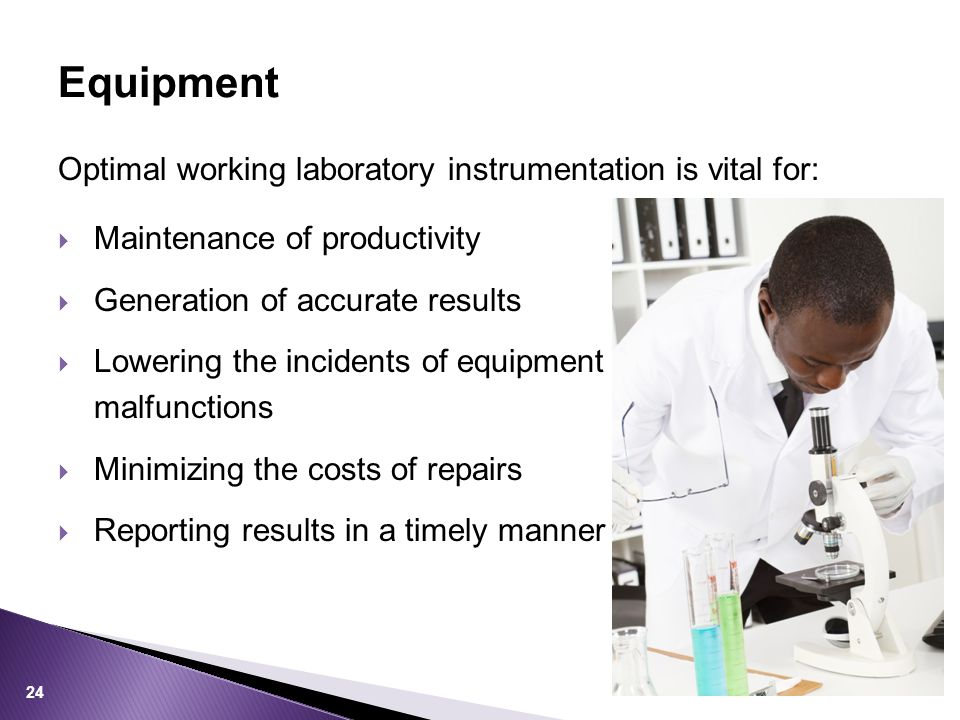 Optimal working laboratory instrumentation is vital for:  Maintenance of productivity  Generation of accurate results  Lowering the incidents of equipment malfunctions  Minimizing the costs of repairs  Reporting results in a timely manner Equipment 24
