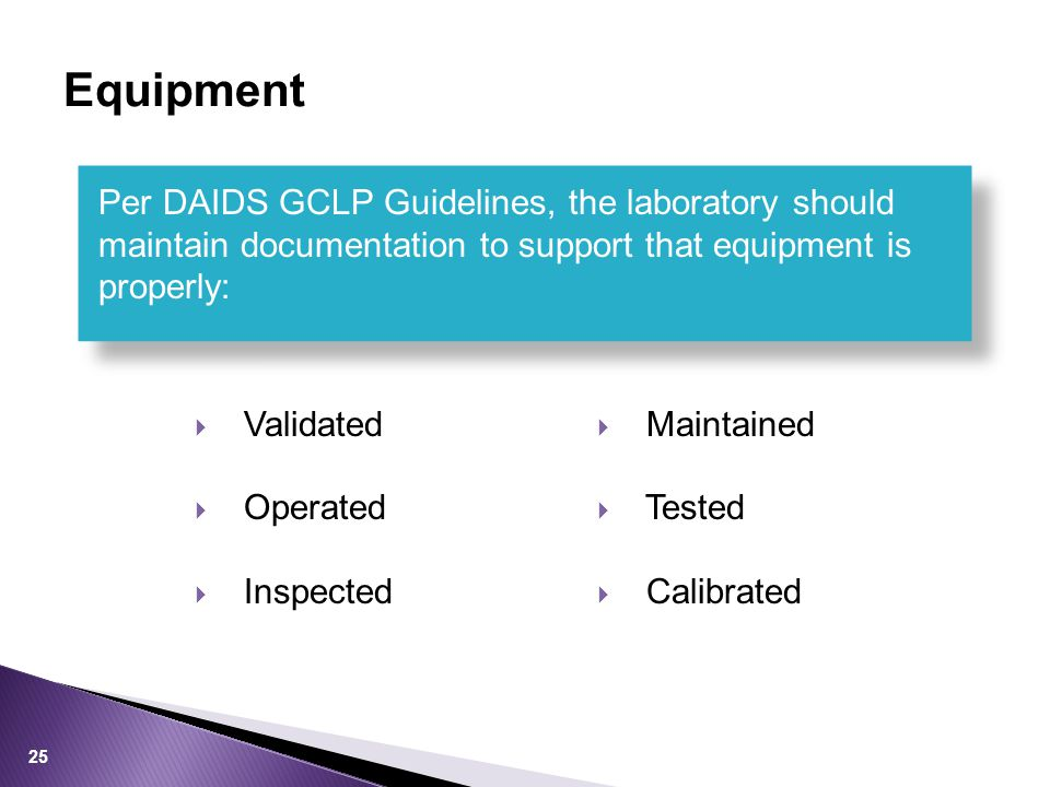  Validated  Operated  Inspected  Maintained  Tested  Calibrated Per DAIDS GCLP Guidelines, the laboratory should maintain documentation to support that equipment is properly: Equipment 25