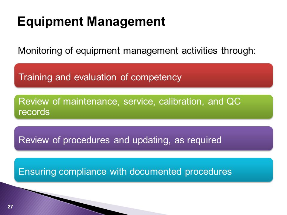 Equipment Management Monitoring of equipment management activities through: Training and evaluation of competency Review of maintenance, service, calibration, and QC records Review of procedures and updating, as required Ensuring compliance with documented procedures 27