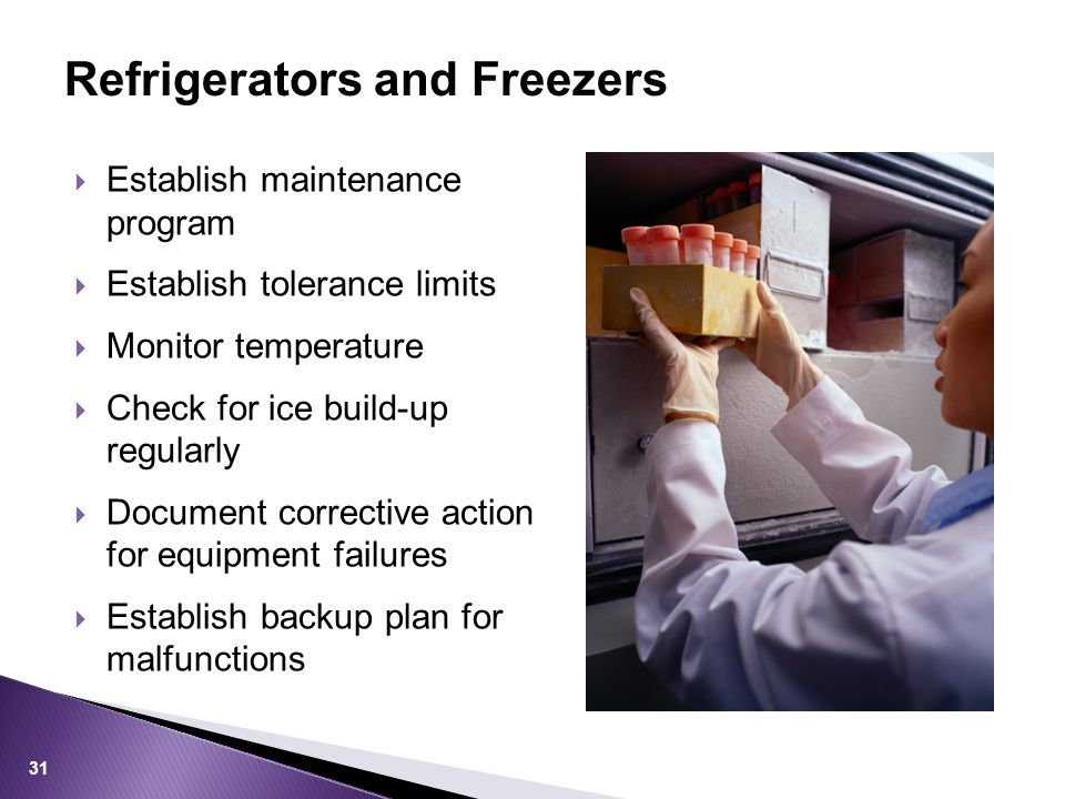 Refrigerators and Freezers  Establish maintenance program  Establish tolerance limits  Monitor temperature  Check for ice build-up regularly  Document corrective action for equipment failures  Establish backup plan for malfunctions 31