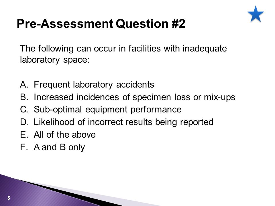 The following can occur in facilities with inadequate laboratory space: A.Frequent laboratory accidents B.Increased incidences of specimen loss or mix-ups C.Sub-optimal equipment performance D.Likelihood of incorrect results being reported E.All of the above F.A and B only Pre-Assessment Question #2 5