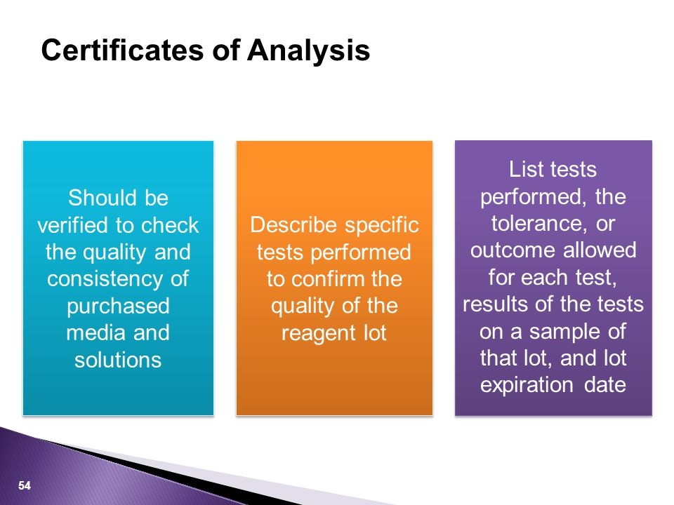 Certificates of Analysis List tests performed, the tolerance, or outcome allowed for each test, results of the tests on a sample of that lot, and lot expiration date Describe specific tests performed to confirm the quality of the reagent lot Should be verified to check the quality and consistency of purchased media and solutions 54