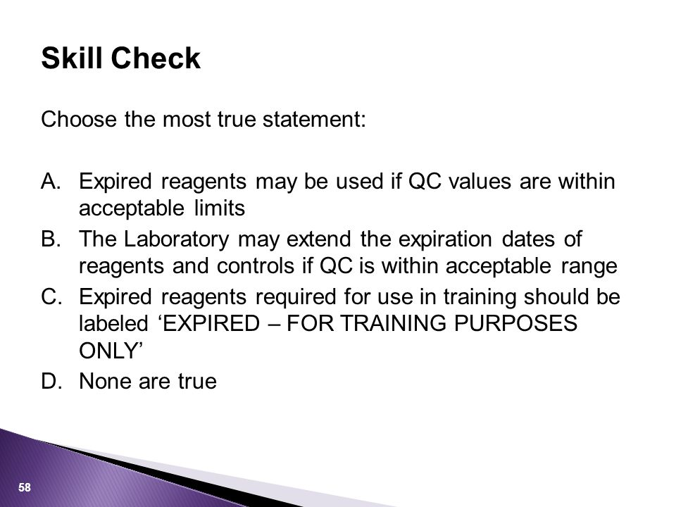 Choose the most true statement: A.Expired reagents may be used if QC values are within acceptable limits B.The Laboratory may extend the expiration dates of reagents and controls if QC is within acceptable range C.Expired reagents required for use in training should be labeled 'EXPIRED – FOR TRAINING PURPOSES ONLY' D.None are true Skill Check 58