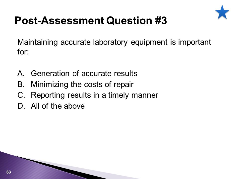 Maintaining accurate laboratory equipment is important for: A.Generation of accurate results B.Minimizing the costs of repair C.Reporting results in a timely manner D.All of the above Post-Assessment Question #3 63