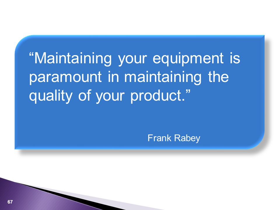 Maintaining your equipment is paramount in maintaining the quality of your product. Frank Rabey 67