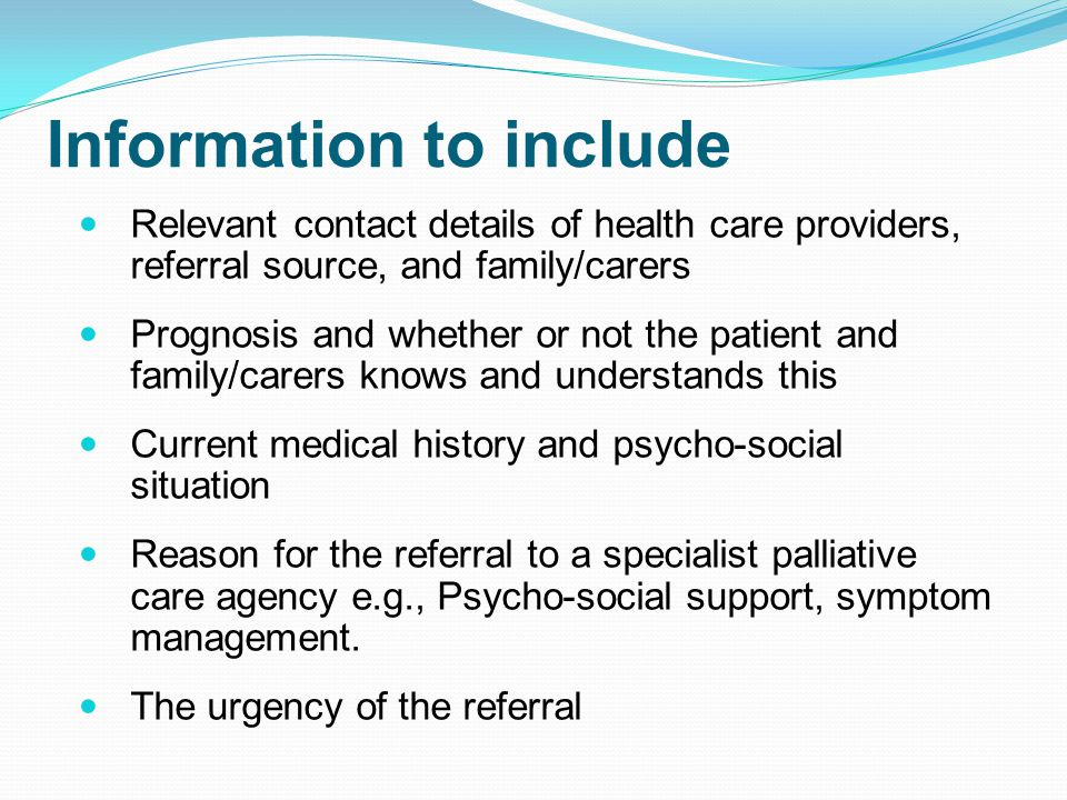 Information to include Relevant contact details of health care providers, referral source, and family/carers Prognosis and whether or not the patient and family/carers knows and understands this Current medical history and psycho-social situation Reason for the referral to a specialist palliative care agency e.g., Psycho-social support, symptom management.