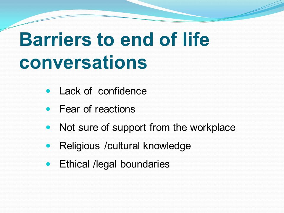 Barriers to end of life conversations Lack of confidence Fear of reactions Not sure of support from the workplace Religious /cultural knowledge Ethica