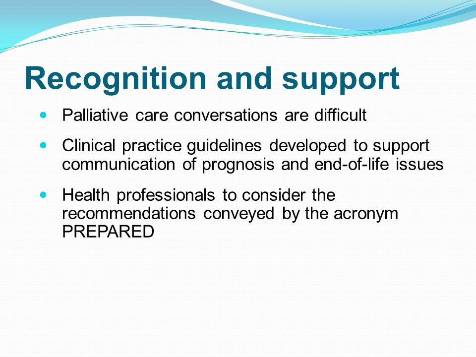 Recognition and support Palliative care conversations are difficult Clinical practice guidelines developed to support communication of prognosis and end-of-life issues Health professionals to consider the recommendations conveyed by the acronym PREPARED