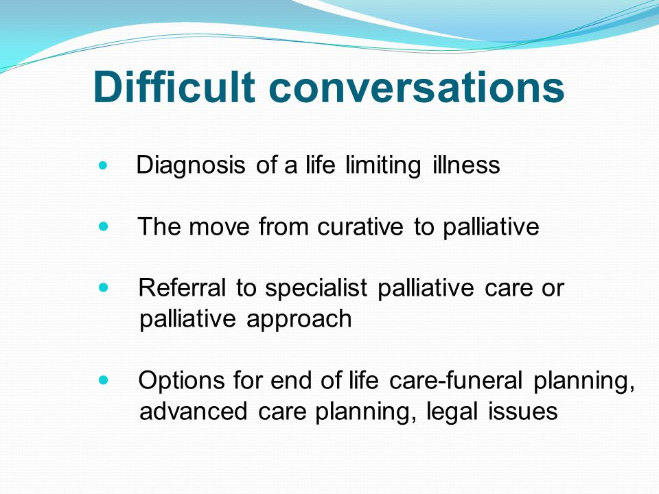 Difficult conversations Diagnosis of a life limiting illness The move from curative to palliative Referral to specialist palliative care or palliative approach Options for end of life care-funeral planning, advanced care planning, legal issues